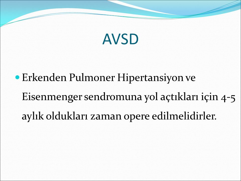 AVSD Erkenden Pulmoner Hipertansiyon ve Eisenmenger sendromuna yol açtıkları için 4-5 aylık oldukları zaman opere edilmelidirler.