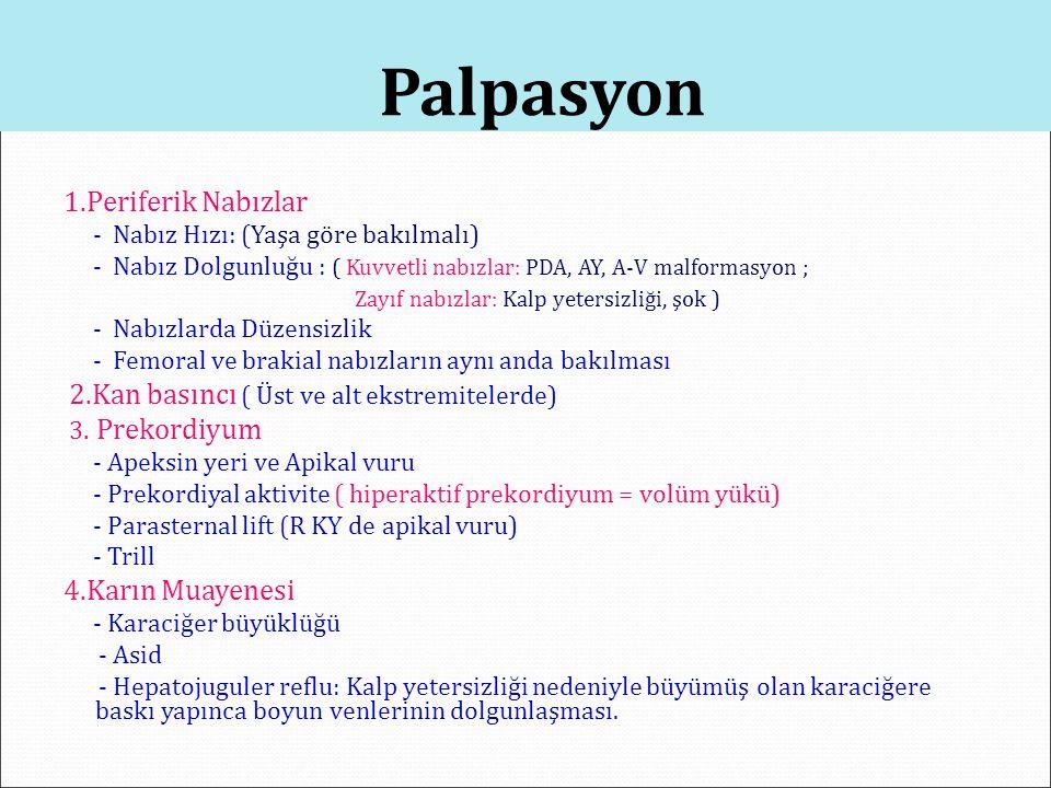 Palpasyon 1.Periferik Nabızlar - Nabız Hızı: (Yaşa göre bakılmalı) - Nabız Dolgunluğu : ( Kuvvetli nabızlar: PDA, AY, A-V malformasyon ; Zayıf nabızla