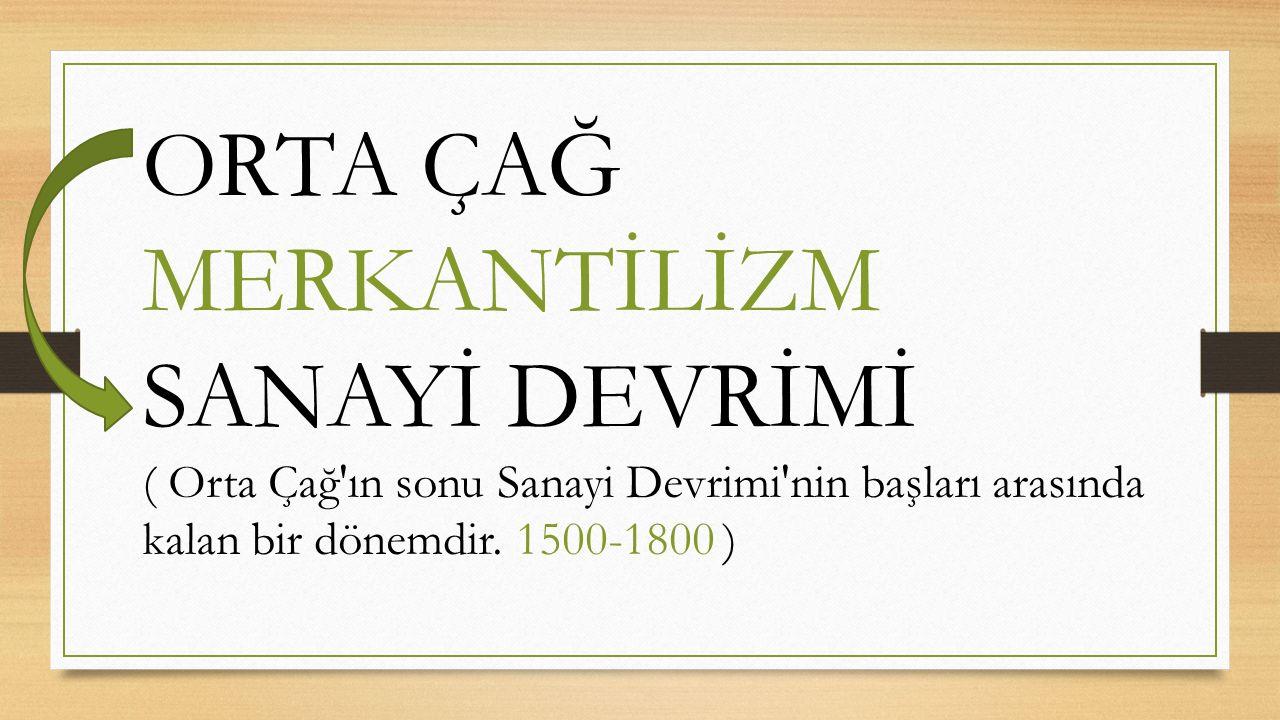 ORTA ÇAĞ MERKANTİLİZM SANAYİ DEVRİMİ ( Orta Çağ'ın sonu Sanayi Devrimi'nin başları arasında kalan bir dönemdir. 1500-1800 )
