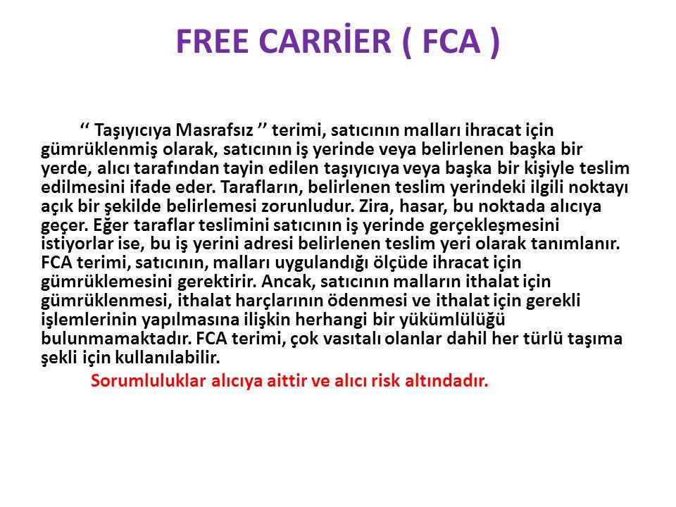 FREE CARRİER ( FCA ) '' Taşıyıcıya Masrafsız '' terimi, satıcının malları ihracat için gümrüklenmiş olarak, satıcının iş yerinde veya belirlenen başka bir yerde, alıcı tarafından tayin edilen taşıyıcıya veya başka bir kişiyle teslim edilmesini ifade eder.