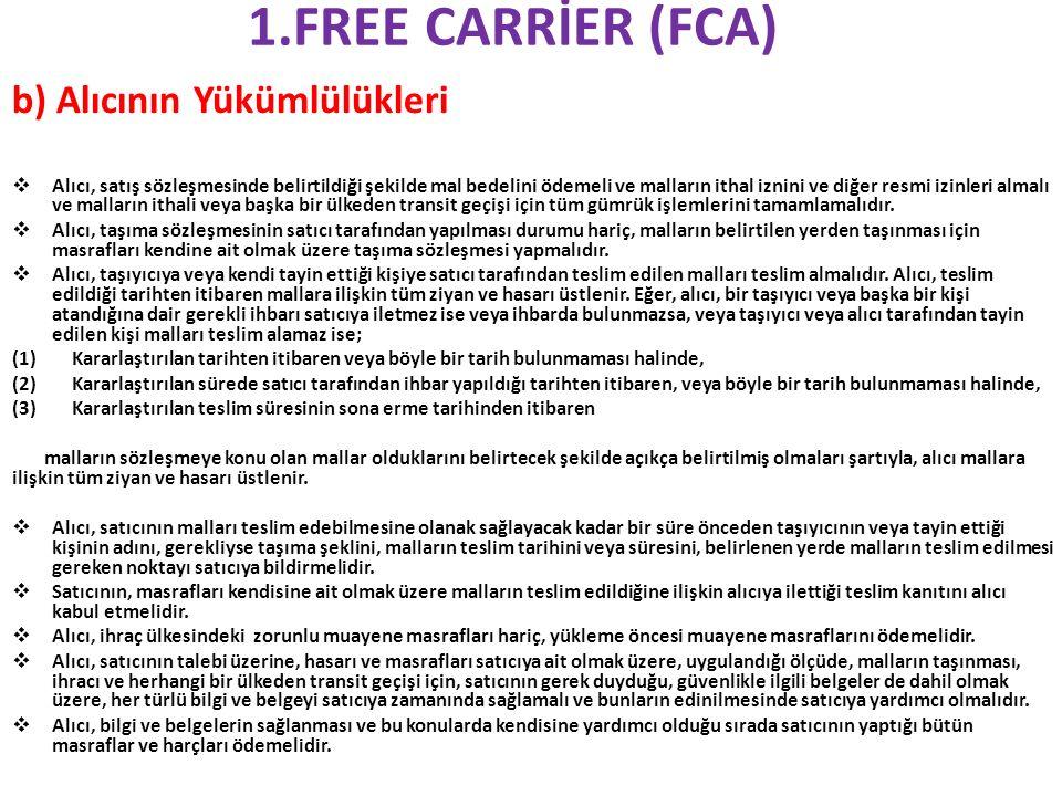 1.FREE CARRİER (FCA) b) Alıcının Yükümlülükleri  Alıcı, satış sözleşmesinde belirtildiği şekilde mal bedelini ödemeli ve malların ithal iznini ve diğer resmi izinleri almalı ve malların ithali veya başka bir ülkeden transit geçişi için tüm gümrük işlemlerini tamamlamalıdır.