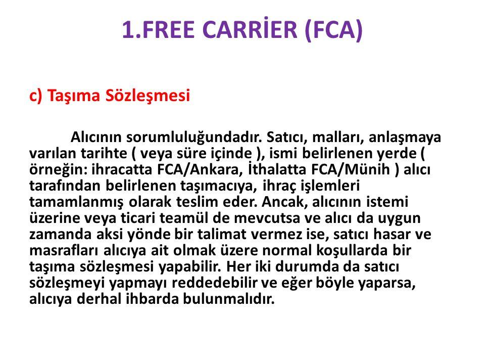 1.FREE CARRİER (FCA) c) Taşıma Sözleşmesi Alıcının sorumluluğundadır.
