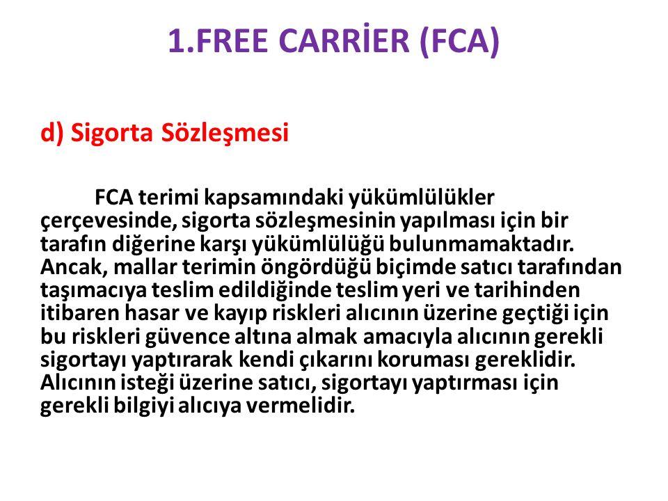 1.FREE CARRİER (FCA) d) Sigorta Sözleşmesi FCA terimi kapsamındaki yükümlülükler çerçevesinde, sigorta sözleşmesinin yapılması için bir tarafın diğerine karşı yükümlülüğü bulunmamaktadır.