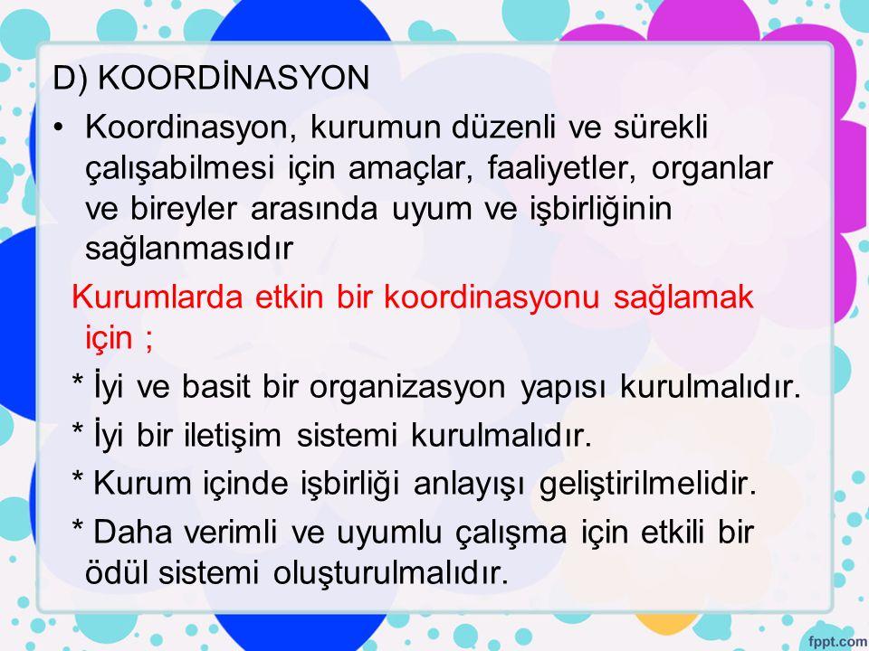 D) KOORDİNASYON Koordinasyon, kurumun düzenli ve sürekli çalışabilmesi için amaçlar, faaliyetler, organlar ve bireyler arasında uyum ve işbirliğinin s