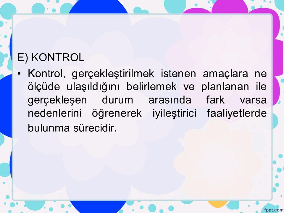 E) KONTROL Kontrol, gerçekleştirilmek istenen amaçlara ne ölçüde ulaşıldığını belirlemek ve planlanan ile gerçekleşen durum arasında fark varsa nedenl