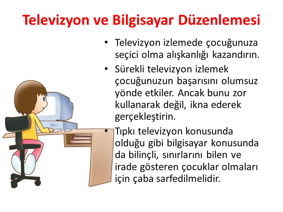 Televizyon ve Bilgisayar Düzenlemesi Televizyon izlemede çocuğunuza seçici olma alışkanlığı kazandırın. Sürekli televizyon izlemek çocuğunuzun başarıs