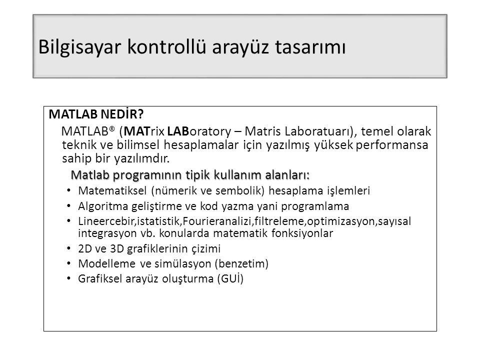 Bilgisayar kontrollü arayüz tasarımı MATLAB NEDİR? MATLAB® (MATrix LABoratory – Matris Laboratuarı), temel olarak teknik ve bilimsel hesaplamalar için