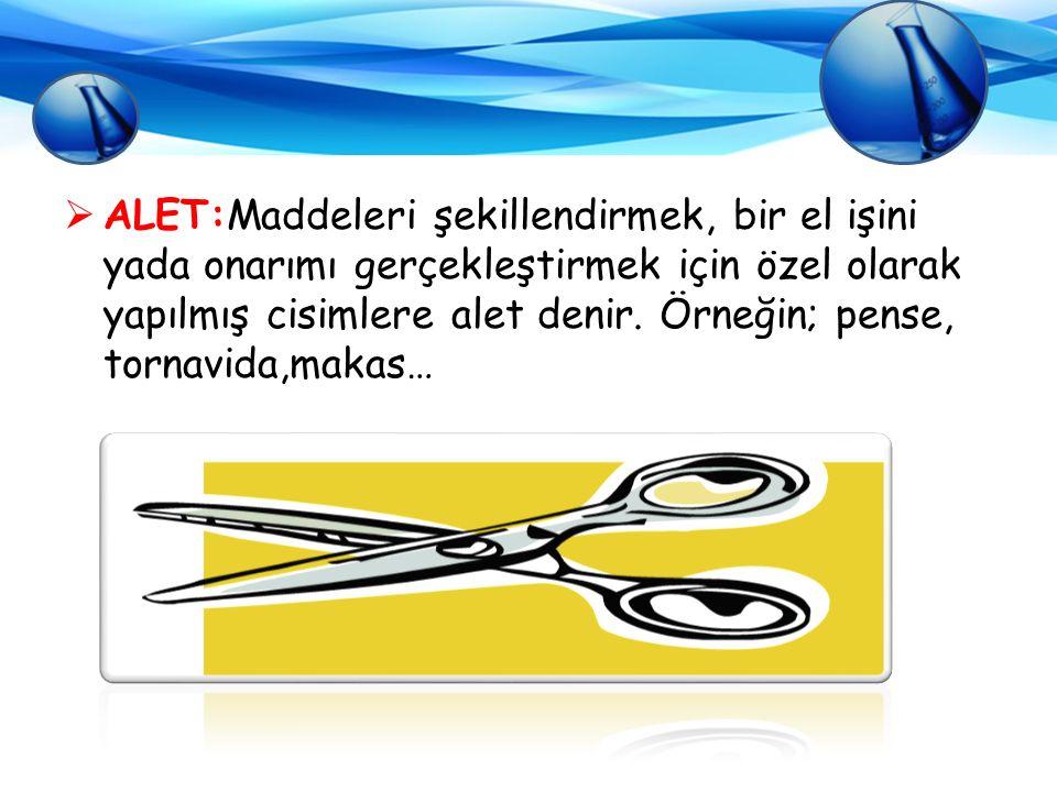  ALET:Maddeleri şekillendirmek, bir el işini yada onarımı gerçekleştirmek için özel olarak yapılmış cisimlere alet denir. Örneğin; pense, tornavida,m