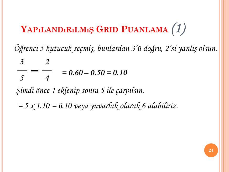 Y APıLANDıRıLMıŞ G RID P UANLAMA (1) 24 3 2 5 4 Öğrenci 5 kutucuk seçmiş, bunlardan 3'ü doğru, 2'si yanlış olsun. = 0.60 – 0.50 = 0.10 Şimdi önce 1 ek