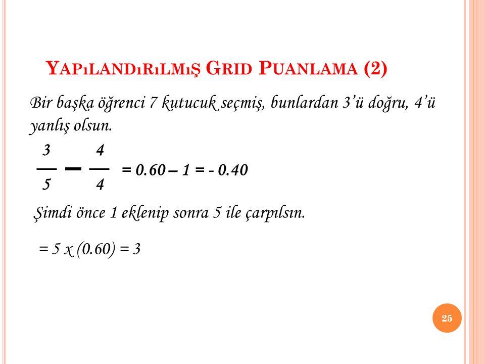 Y APıLANDıRıLMıŞ G RID P UANLAMA (2) 25 3 4 5 4 Bir başka öğrenci 7 kutucuk seçmiş, bunlardan 3'ü doğru, 4'ü yanlış olsun. = 0.60 – 1 = - 0.40 Şimdi ö