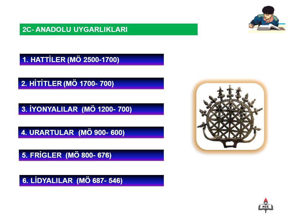 1 2C- ANADOLU UYGARLIKLARI 1. HATTİLER (MÖ 2500-1700) 2. HİTİTLER (MÖ 1700- 700) 3. İYONYALILAR (MÖ 1200- 700) 4. URARTULAR (MÖ 900- 600) 6. LİDYALILA