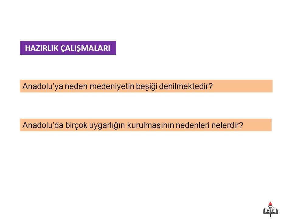 2 Anadolu'ya neden medeniyetin beşiği denilmektedir? HAZIRLIK ÇALIŞMALARI Anadolu'da birçok uygarlığın kurulmasının nedenleri nelerdir?
