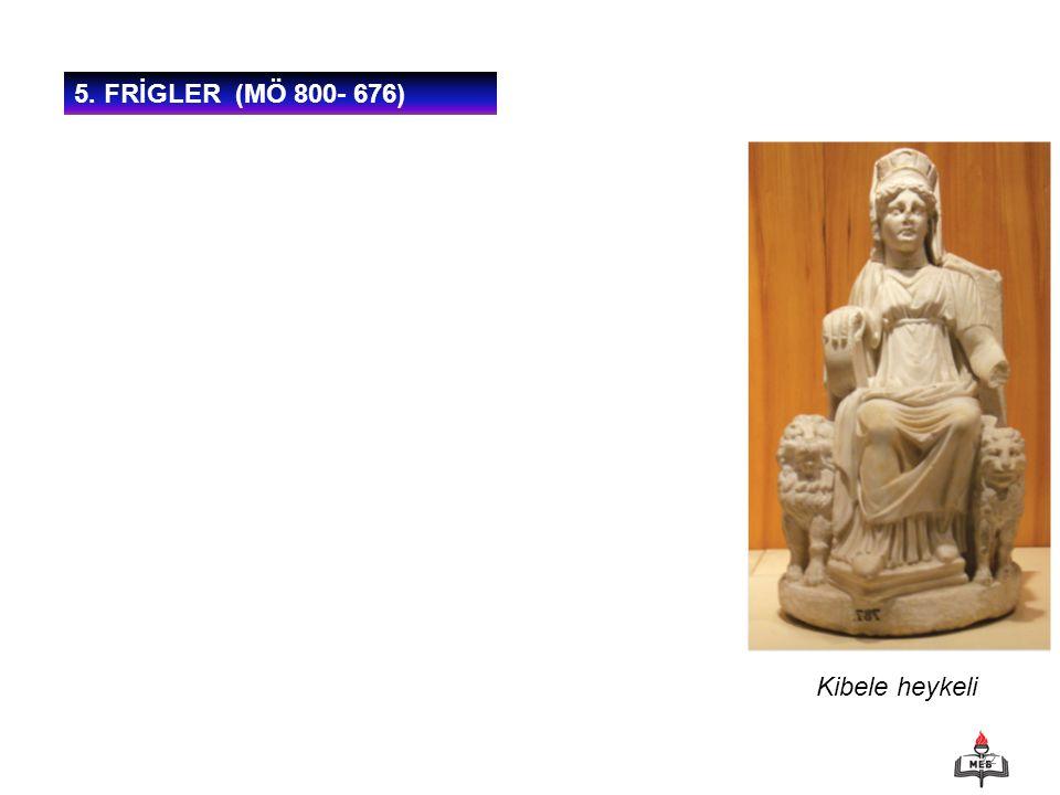 22 5. FRİGLER (MÖ 800- 676) Kibele heykeli