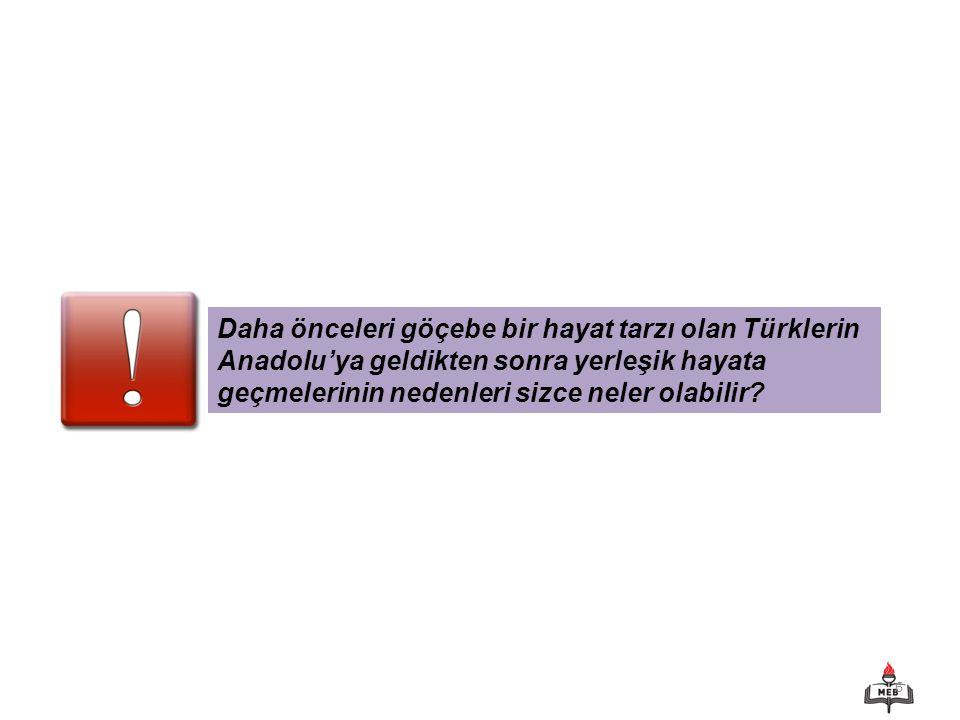 6 Daha önceleri göçebe bir hayat tarzı olan Türklerin Anadolu'ya geldikten sonra yerleşik hayata geçmelerinin nedenleri sizce neler olabilir?