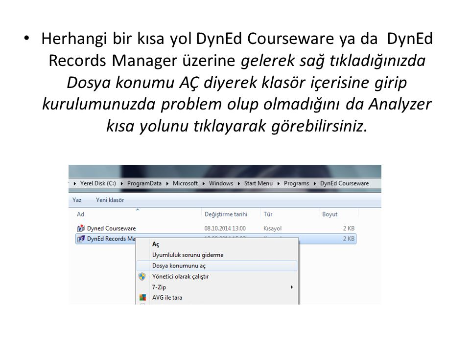 Herhangi bir kısa yol DynEd Courseware ya da DynEd Records Manager üzerine gelerek sağ tıkladığınızda Dosya konumu AÇ diyerek klasör içerisine girip kurulumunuzda problem olup olmadığını da Analyzer kısa yolunu tıklayarak görebilirsiniz.