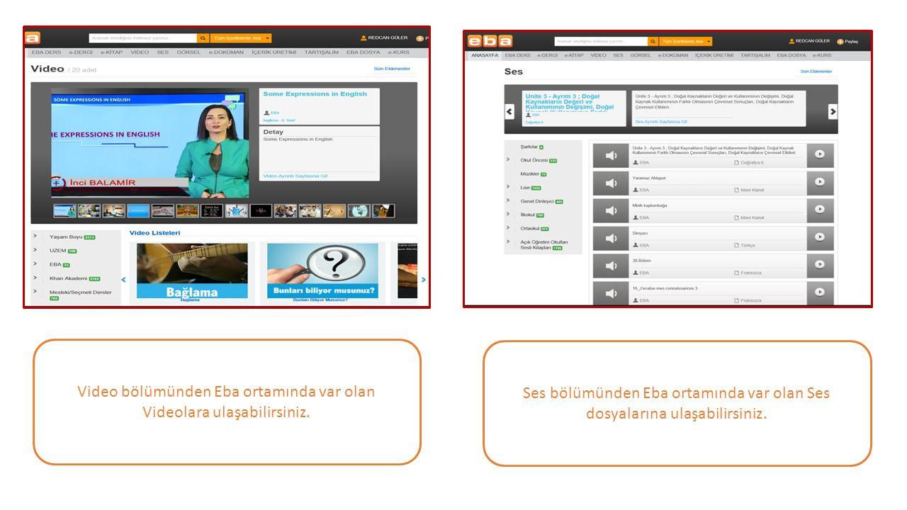 Ses bölümünden Eba ortamında var olan Ses dosyalarına ulaşabilirsiniz. Video bölümünden Eba ortamında var olan Videolara ulaşabilirsiniz.