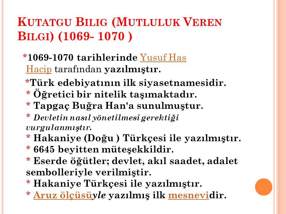 K UTATGU B ILIG (M UTLULUK V EREN B ILGI ) (1069- 1070 ) * 1069-1070 tarihlerinde Yusuf Has Hacip tarafından yazılmıştır.Yusuf Has Hacip * Türk edebiy
