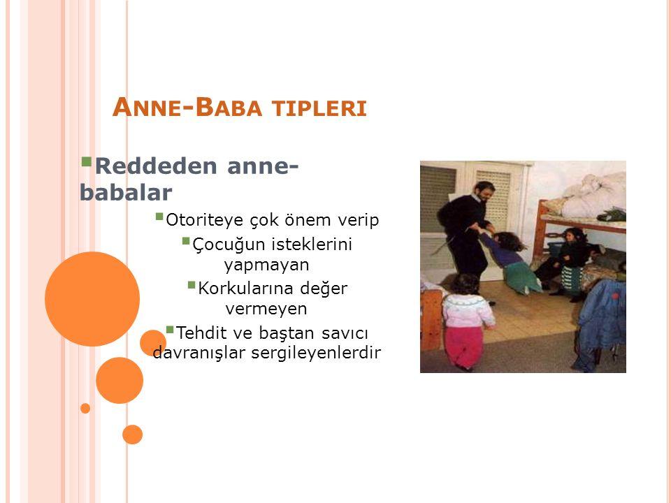 A NNE -B ABA TIPLERI  Reddeden anne- babalar  Otoriteye çok önem verip  Çocuğun isteklerini yapmayan  Korkularına değer vermeyen  Tehdit ve baştan savıcı davranışlar sergileyenlerdir