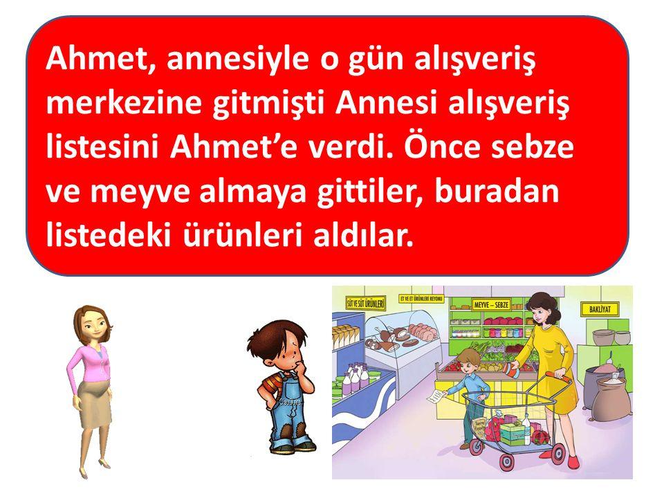 Ahmet, annesiyle o gün alışveriş merkezine gitmişti Annesi alışveriş listesini Ahmet'e verdi. Önce sebze ve meyve almaya gittiler, buradan listedeki ü