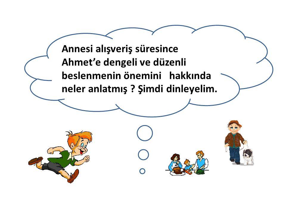 Annesi alışveriş süresince Ahmet'e dengeli ve düzenli beslenmenin önemini hakkında neler anlatmış ? Şimdi dinleyelim.