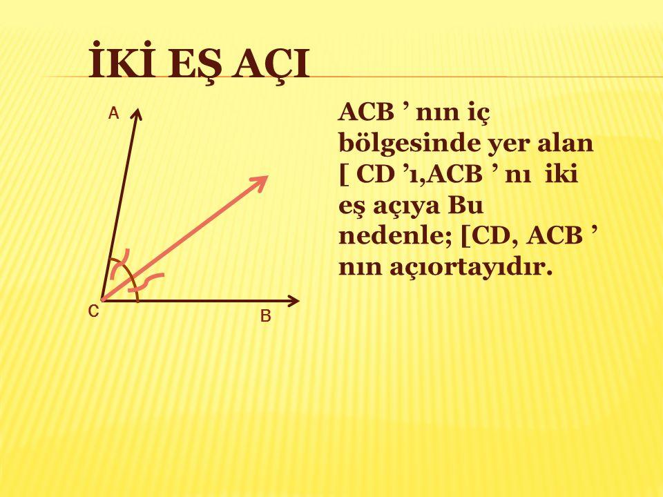 İKİ EŞ AÇI ACB ' nın iç bölgesinde yer alan [ CD 'ı,ACB ' nı iki eş açıya Bu nedenle; [CD, ACB ' nın açıortayıdır. A C B