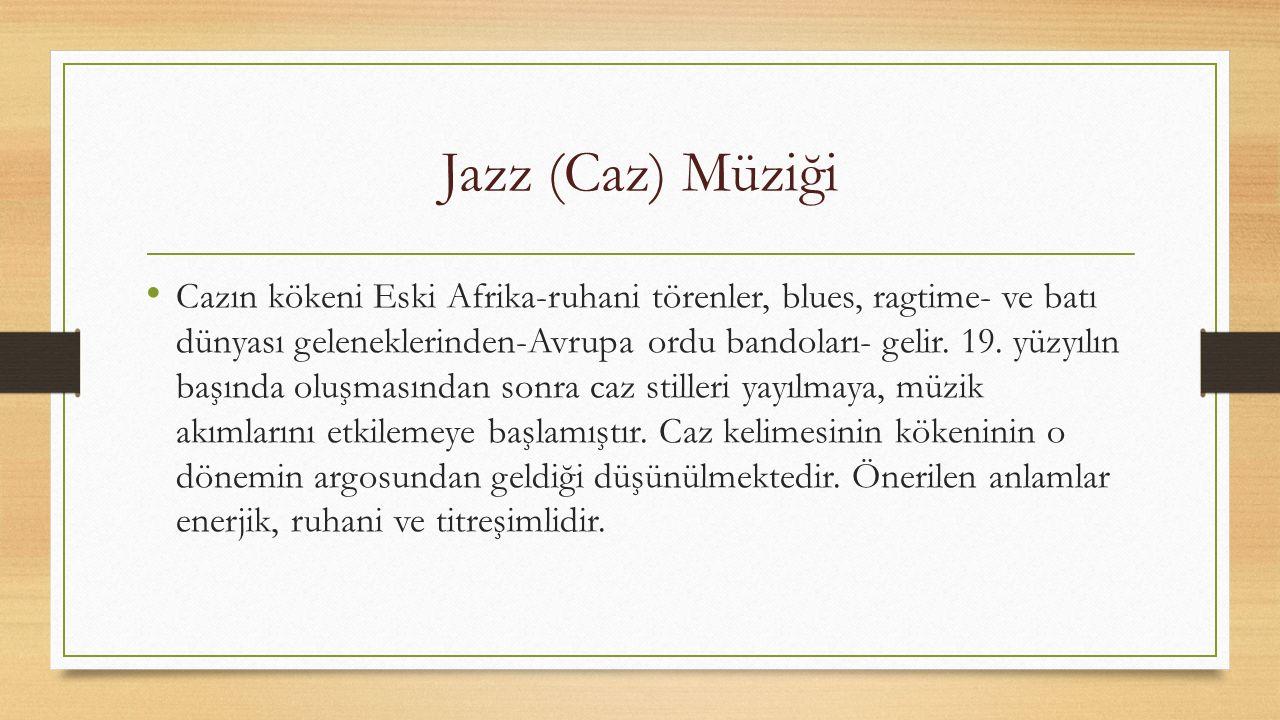 Jazz (Caz) Müziği Caz müziği yirminci yüzyıl başlarında keşfedildiği topraklar olan ABD'den çıkıp dünyaya yayılma sürecinde ve günümüze gelene kadar birçok alt türe (Kansas, Çingene cazı, Bebop, Cool, Avangart, serbest caz, Latin caz, soul, füzyon, caz rock, etno caz, asit caz) ayrılmış ve sayısız müzik türü ve geleneğiyle etkileşime girmiştir.