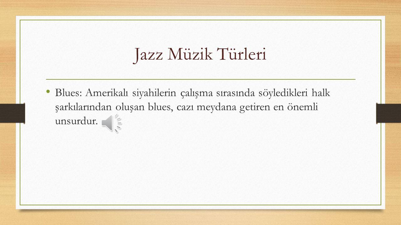 Jazz Müzik Türleri Blues: Amerikalı siyahilerin çalışma sırasında söyledikleri halk şarkılarından oluşan blues, cazı meydana getiren en önemli unsurdur.