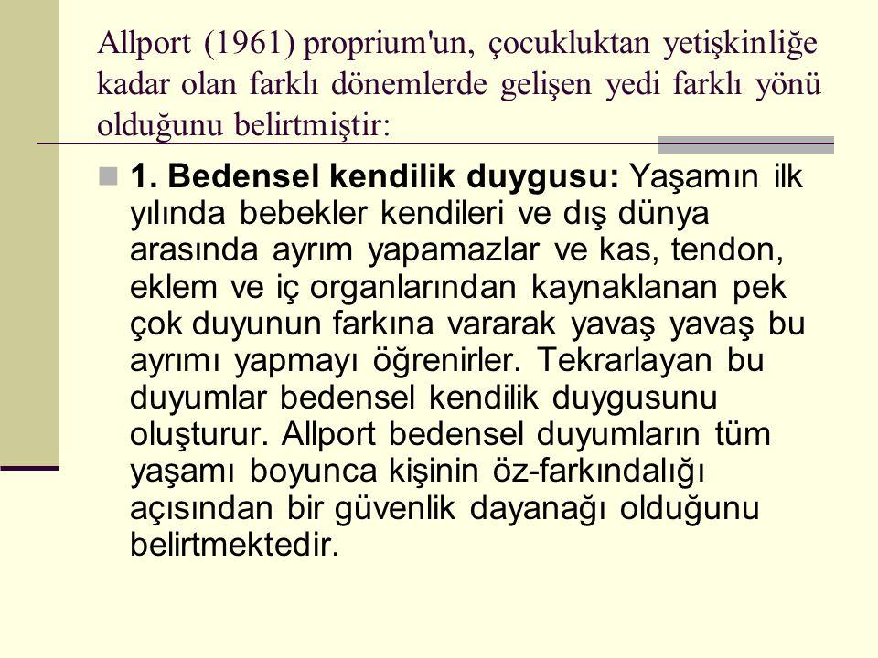 Allport (1961) proprium'un, çocukluktan yetişkinliğe kadar olan farklı dönemlerde gelişen yedi farklı yönü olduğunu belirtmiştir: 1. Bedensel kendilik