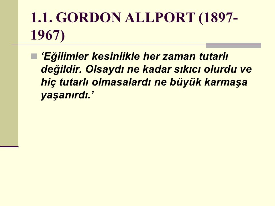 1.1. GORDON ALLPORT (1897- 1967) 'Eğilimler kesinlikle her zaman tutarlı değildir. Olsaydı ne kadar sıkıcı olurdu ve hiç tutarlı olmasalardı ne büyük