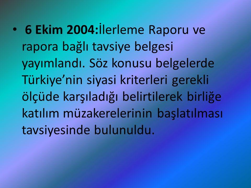 6 Ekim 2004:İlerleme Raporu ve rapora bağlı tavsiye belgesi yayımlandı. Söz konusu belgelerde Türkiye'nin siyasi kriterleri gerekli ölçüde karşıladığı