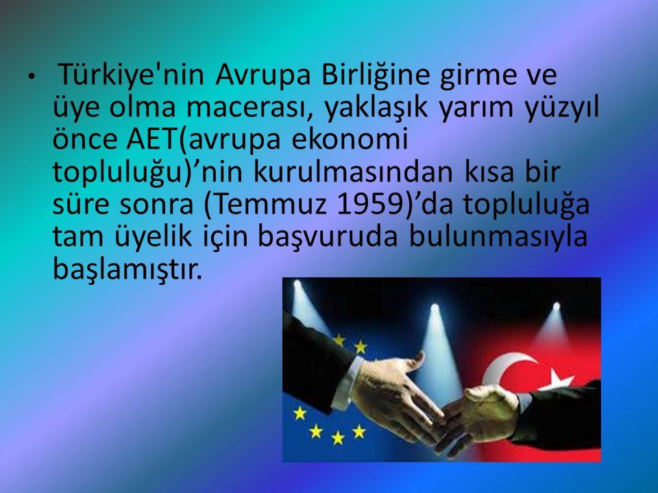Türkiye'nin Avrupa Birliğine girme ve üye olma macerası, yaklaşık yarım yüzyıl önce AET(avrupa ekonomi topluluğu)'nin kurulmasından kısa bir süre sonr