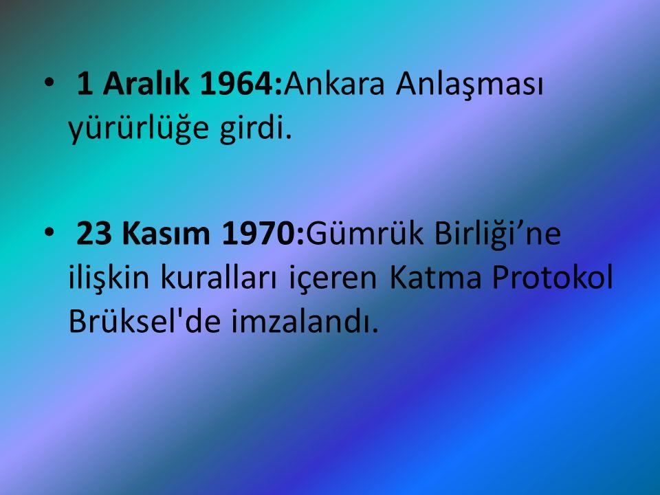 1 Aralık 1964:Ankara Anlaşması yürürlüğe girdi. 23 Kasım 1970:Gümrük Birliği'ne ilişkin kuralları içeren Katma Protokol Brüksel'de imzalandı.