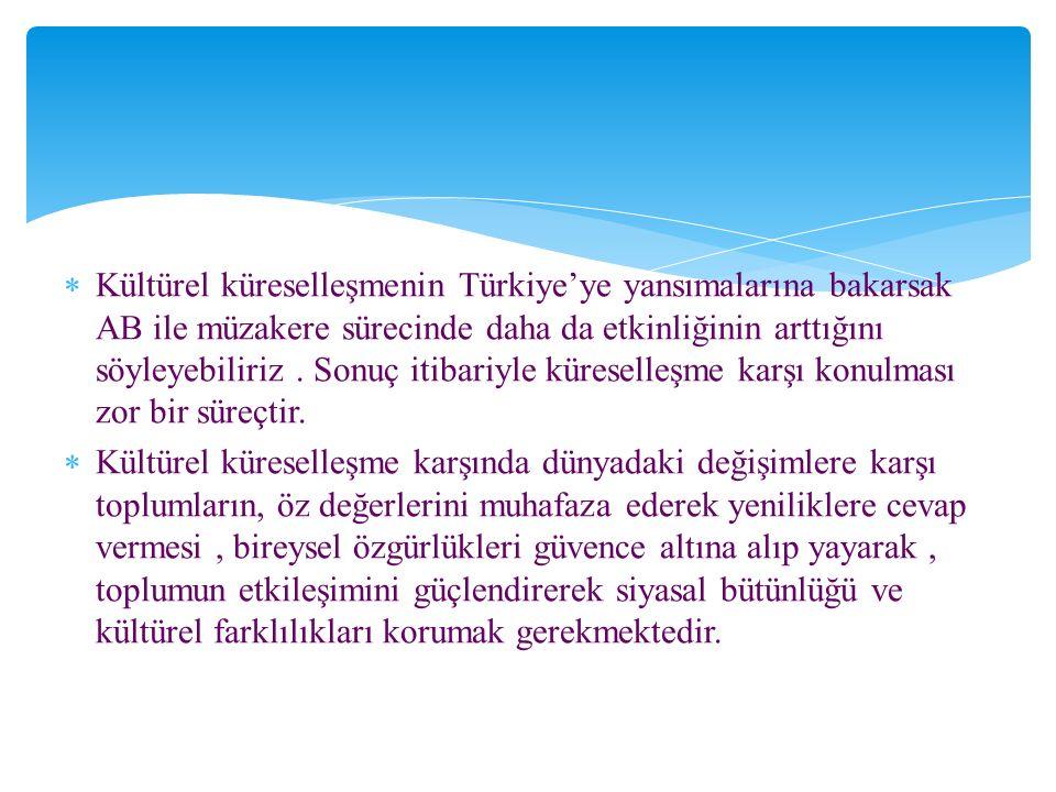  Kültürel küreselleşmenin Türkiye'ye yansımalarına bakarsak AB ile müzakere sürecinde daha da etkinliğinin arttığını söyleyebiliriz.