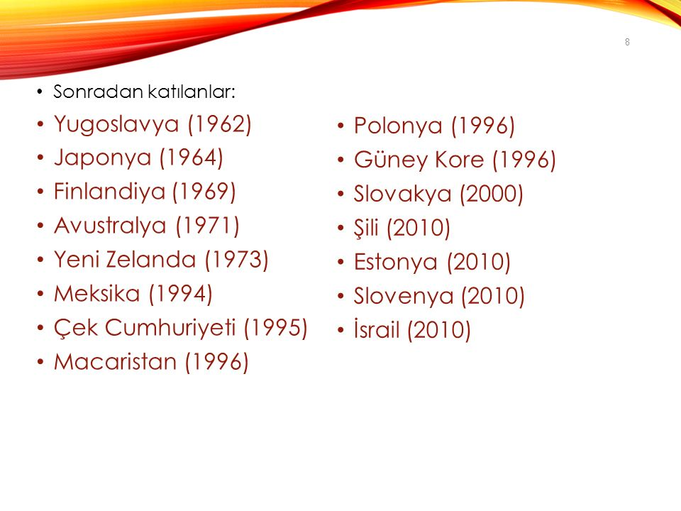 Sonradan katılanlar: Yugoslavya (1962) Japonya (1964) Finlandiya (1969) Avustralya (1971) Yeni Zelanda (1973) Meksika (1994) Çek Cumhuriyeti (1995) Macaristan (1996) Polonya (1996) Güney Kore (1996) Slovakya (2000) Şili (2010) Estonya (2010) Slovenya (2010) İsrail (2010) 8