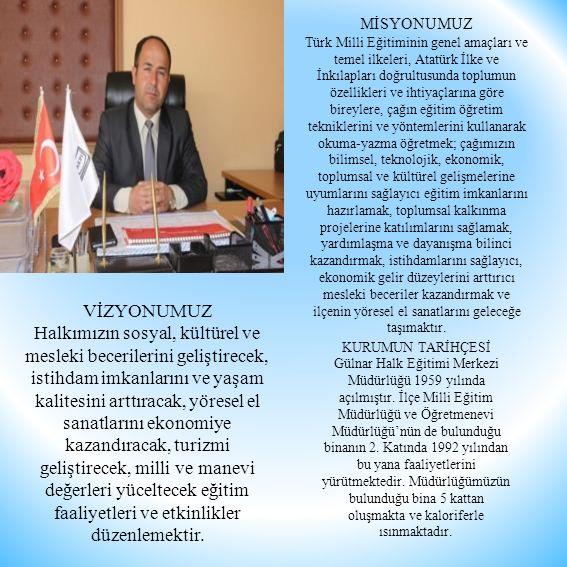 MİSYONUMUZ Türk Milli Eğitiminin genel amaçları ve temel ilkeleri, Atatürk İlke ve İnkılapları doğrultusunda toplumun özellikleri ve ihtiyaçlarına göre bireylere, çağın eğitim öğretim tekniklerini ve yöntemlerini kullanarak okuma-yazma öğretmek; çağımızın bilimsel, teknolojik, ekonomik, toplumsal ve kültürel gelişmelerine uyumlarını sağlayıcı eğitim imkanlarını hazırlamak, toplumsal kalkınma projelerine katılımlarını sağlamak, yardımlaşma ve dayanışma bilinci kazandırmak, istihdamlarını sağlayıcı, ekonomik gelir düzeylerini arttırıcı mesleki beceriler kazandırmak ve ilçenin yöresel el sanatlarını geleceğe taşımaktır.