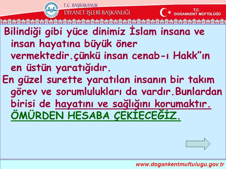 T.C. DOĞANKENT MÜFTÜLÜĞÜ www.dogankentmuftulugu.gov.tr Bilindiği gibi yüce dinimiz İslam insana ve insan hayatına büyük öner vermektedir.çünkü insan c