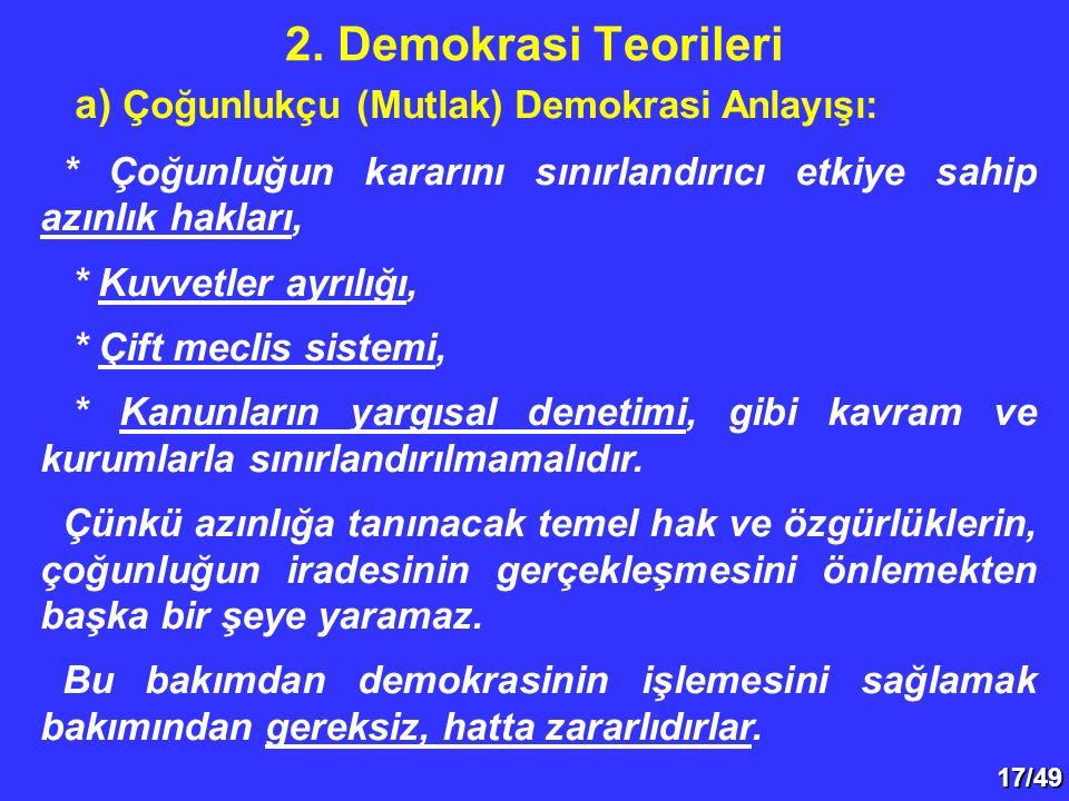 17/49 a) Çoğunlukçu (Mutlak) Demokrasi Anlayışı: * Çoğunluğun kararını sınırlandırıcı etkiye sahip azınlık hakları, * Kuvvetler ayrılığı, * Çift meclis sistemi, * Kanunların yargısal denetimi, gibi kavram ve kurumlarla sınırlandırılmamalıdır.