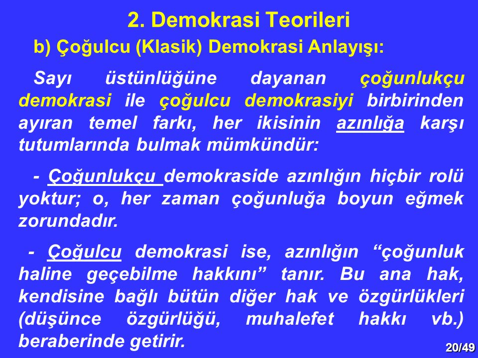 20/49 b) Çoğulcu (Klasik) Demokrasi Anlayışı: Sayı üstünlüğüne dayanan çoğunlukçu demokrasi ile çoğulcu demokrasiyi birbirinden ayıran temel farkı, her ikisinin azınlığa karşı tutumlarında bulmak mümkündür: - Çoğunlukçu demokraside azınlığın hiçbir rolü yoktur; o, her zaman çoğunluğa boyun eğmek zorundadır.