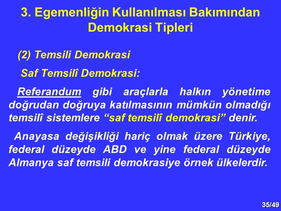 35/49 (2) Temsili Demokrasi Saf Temsilî Demokrasi: Referandum gibi araçlarla halkın yönetime doğrudan doğruya katılmasının mümkün olmadığı temsilî sistemlere saf temsilî demokrasi denir.