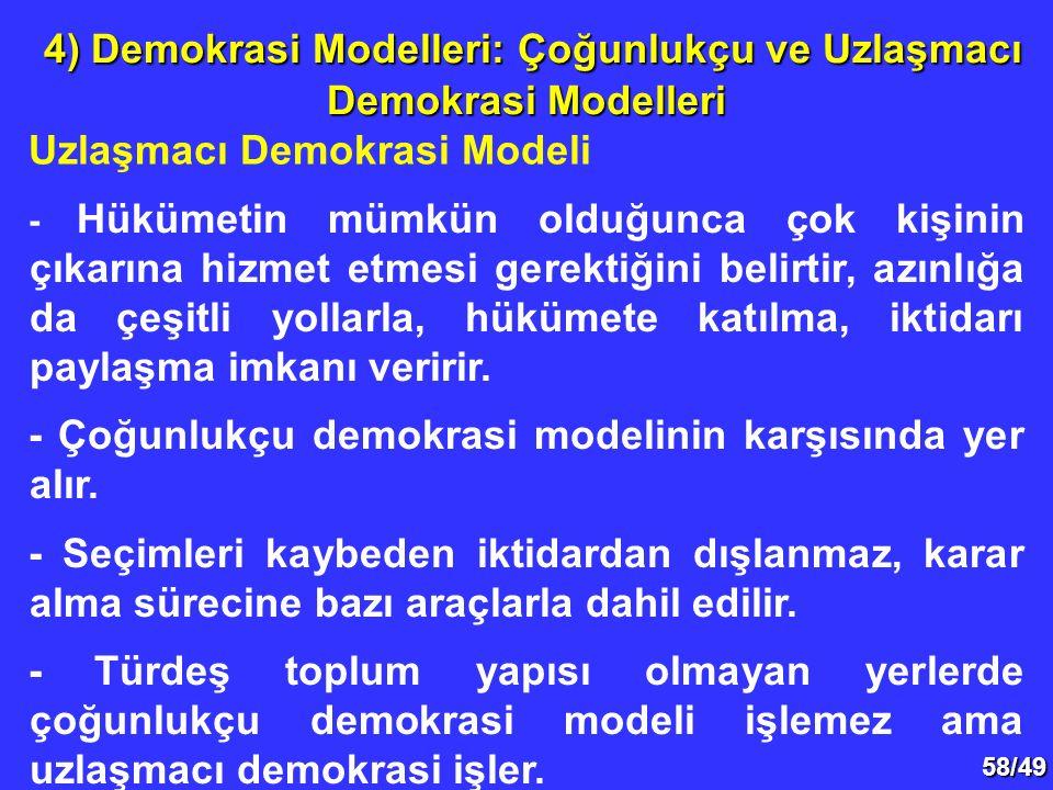 58/49 Uzlaşmacı Demokrasi Modeli 4) Demokrasi Modelleri: Çoğunlukçu ve Uzlaşmacı Demokrasi Modelleri 4) Demokrasi Modelleri: Çoğunlukçu ve Uzlaşmacı Demokrasi Modelleri - Hükümetin mümkün olduğunca çok kişinin çıkarına hizmet etmesi gerektiğini belirtir, azınlığa da çeşitli yollarla, hükümete katılma, iktidarı paylaşma imkanı veririr.