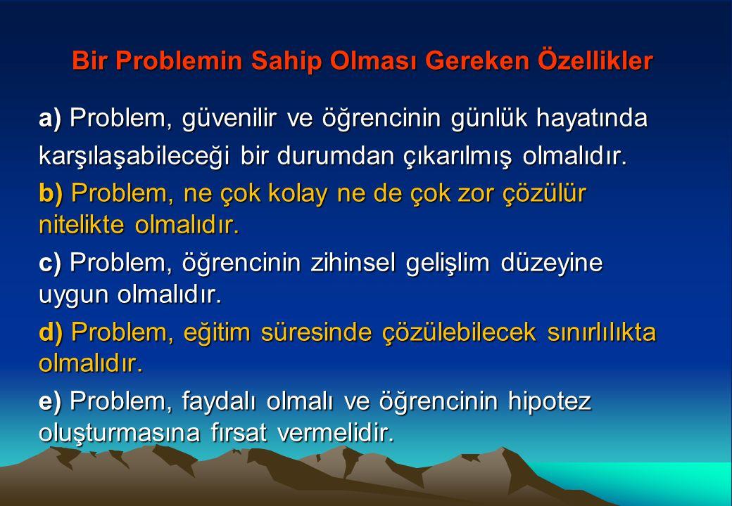 Bir Problemin Sahip Olması Gereken Özellikler Bir Problemin Sahip Olması Gereken Özellikler a) Problem, güvenilir ve öğrencinin günlük hayatında karşılaşabileceği bir durumdan çıkarılmış olmalıdır.