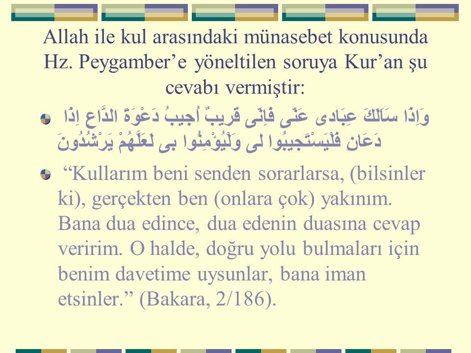 Allah ile kul arasındaki münasebet konusunda Hz. Peygamber'e yöneltilen soruya Kur'an şu cevabı vermiştir: وَاِذَا سَاَلَكَ عِبَادى عَنّى فَاِنّى قَري
