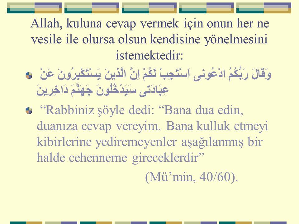Allah, kuluna cevap vermek için onun her ne vesile ile olursa olsun kendisine yönelmesini istemektedir: وَقَالَ رَبُّكُمُ ادْعُونى اَسْتَجِبْ لَكُمْ ا