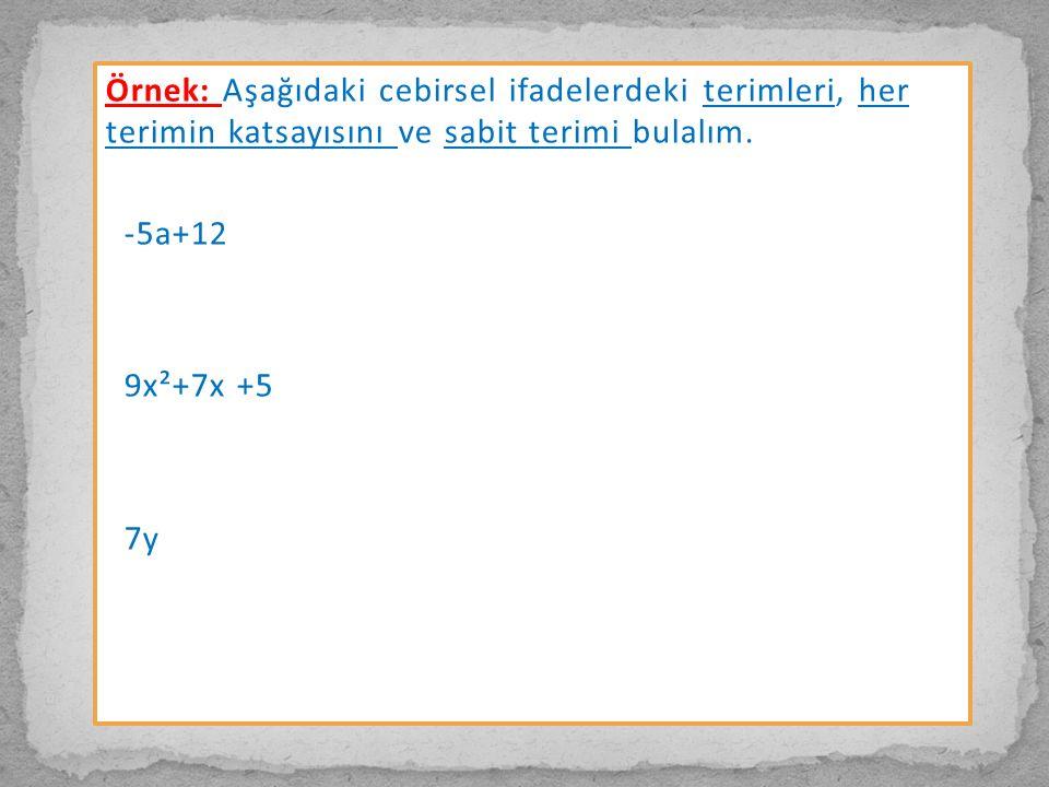 Örnek: Aşağıdaki cebirsel ifadelerdeki terimleri, her terimin katsayısını ve sabit terimi bulalım. -5a+12 9x²+7x +5 7y