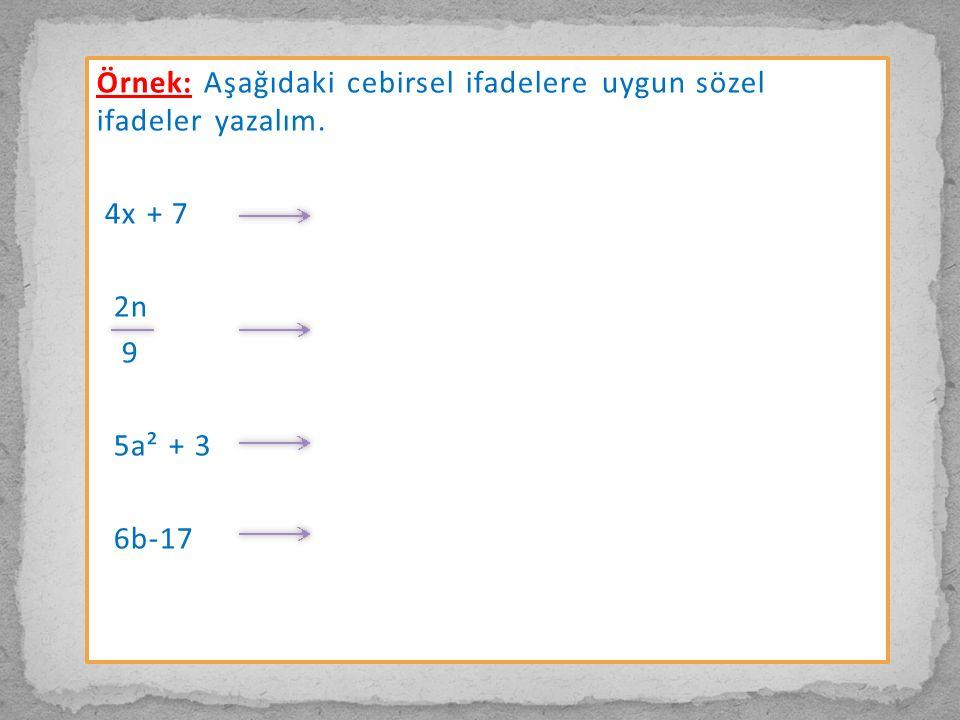 Örnek: Aşağıdaki cebirsel ifadelere uygun sözel ifadeler yazalım. 4x + 7 2n 9 5a² + 3 6b-17