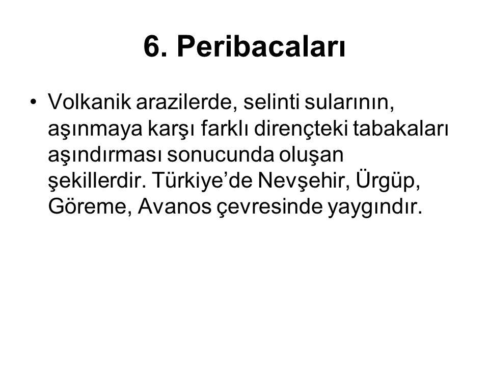 6. Peribacaları Volkanik arazilerde, selinti sularının, aşınmaya karşı farklı dirençteki tabakaları aşındırması sonucunda oluşan şekillerdir. Türkiye'