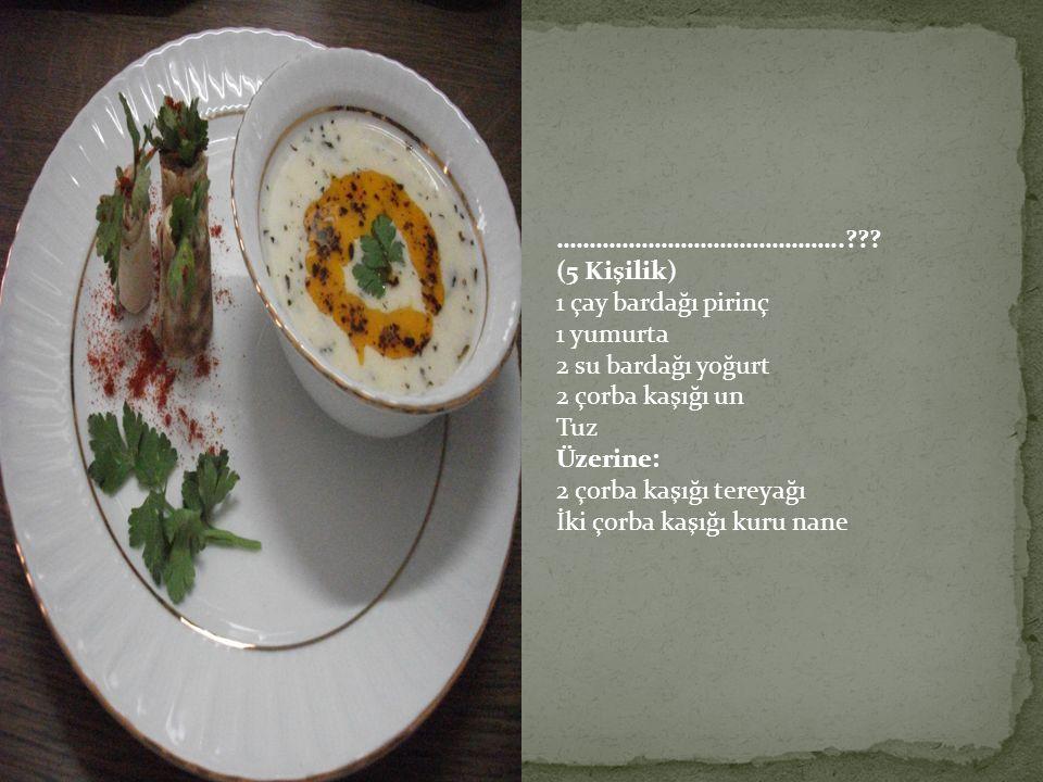 ……………………………………..??? (5 Kişilik) 1 çay bardağı pirinç 1 yumurta 2 su bardağı yoğurt 2 çorba kaşığı un Tuz Üzerine: 2 çorba kaşığı tereyağı İki çorba ka