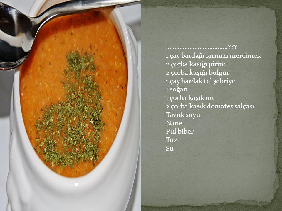 ……………………………….??? 1 çay bardağı kırmızı mercimek 2 çorba kaşığı pirinç 2 çorba kaşığı bulgur 1 çay bardak tel şehriye 1 soğan 1 çorba kaşık un 2 çorba