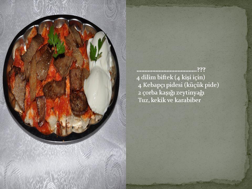 ………………………………..??? 4 dilim biftek (4 kişi için) 4 Kebapçı pidesi (küçük pide) 2 çorba kaşığı zeytinyağı Tuz, kekik ve karabiber