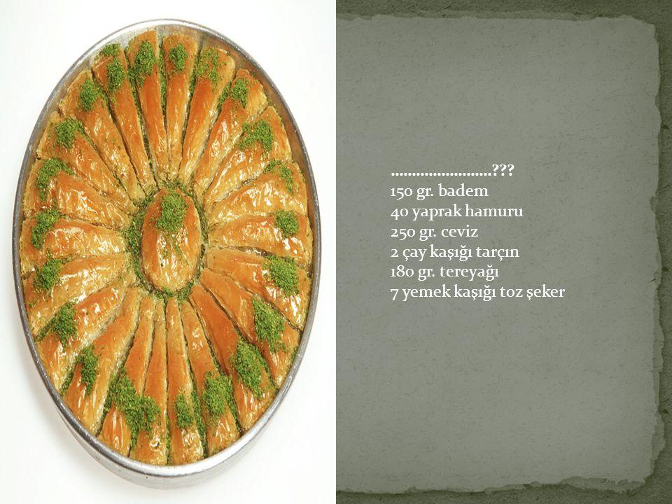 ……………………??? 150 gr. badem 40 yaprak hamuru 250 gr. ceviz 2 çay kaşığı tarçın 180 gr. tereyağı 7 yemek kaşığı toz şeker